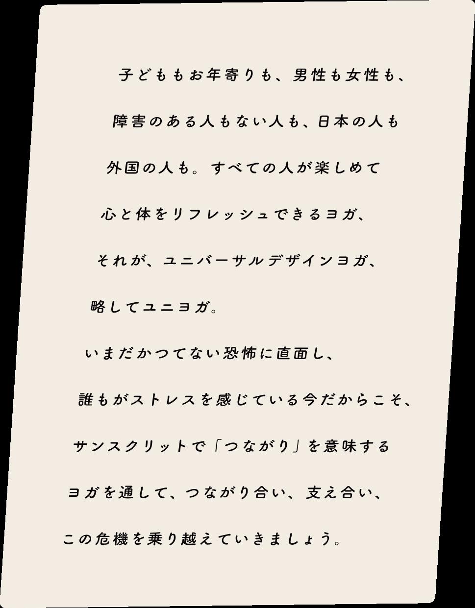 子どももお年寄りも、男性も女性も、障害のある人もない人も、日本の人も外国の人も、全ての人が楽しめて心と体をリフレッシュできるヨガ、それが、ユニバーサルデザインヨガ、略してユニヨガ。いまだかつてない恐怖に直面し、誰もがストレスを感じている今だからこそ、サンスクリットで「つながり」を意味するヨガを通して、つながりあい、支え合い、この機器を乗り越えていきましょう